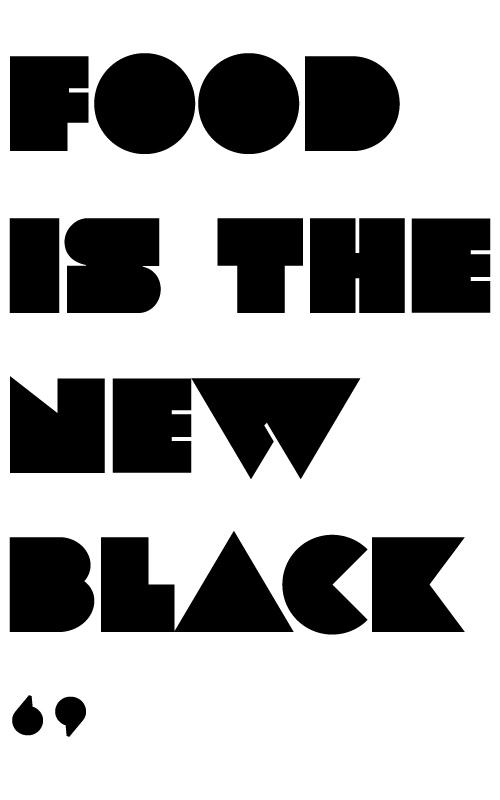 FOOD IS THE NEW BLACK
